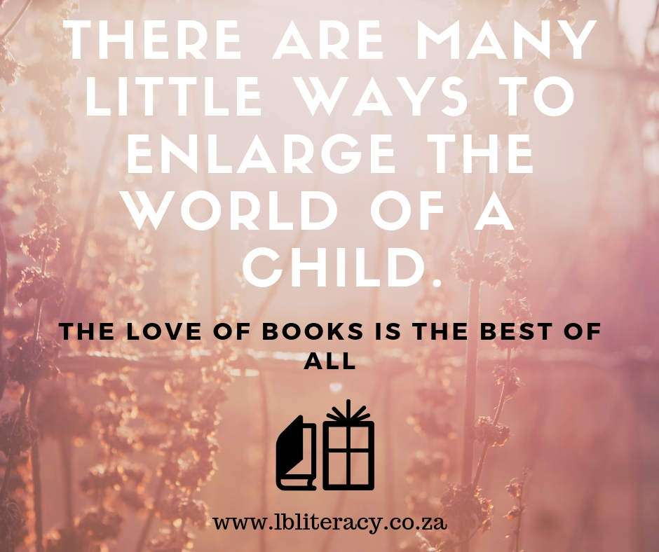 There are many little ways to enlarge the world of a child. The love of books is the best of all. www.LBLiteracy.co.za