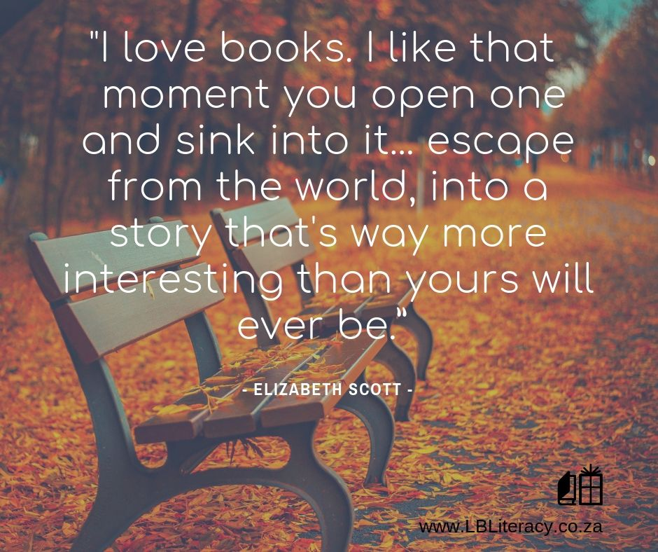 I love books. I like that moment you open one and sink into it...escape from the world, into a story that's way more interesting than yours will ever be. www.LBLiteracy.co.za