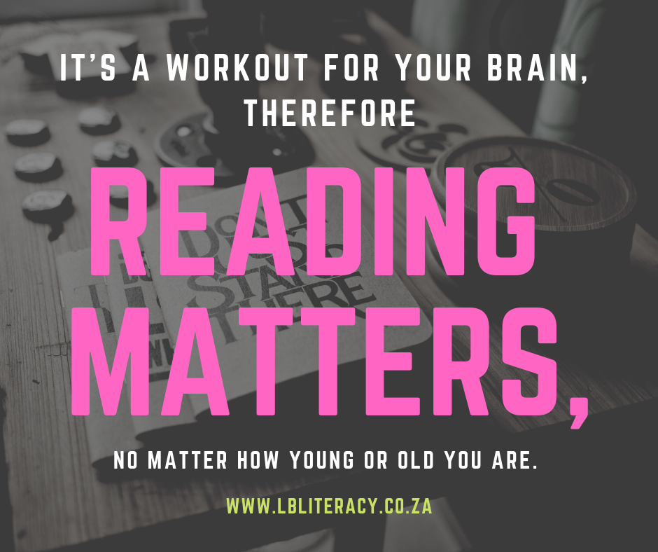 It's a workout for your brain, therefore reading matters, no matter how young or old you are. www.LBLiteracy.co.za