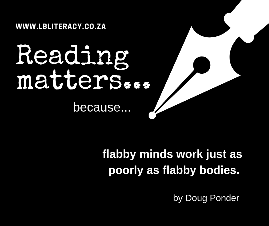 Reading matters because flabby minds work just as poorly as flabby bodies. www.LBLiteracy.co.za
