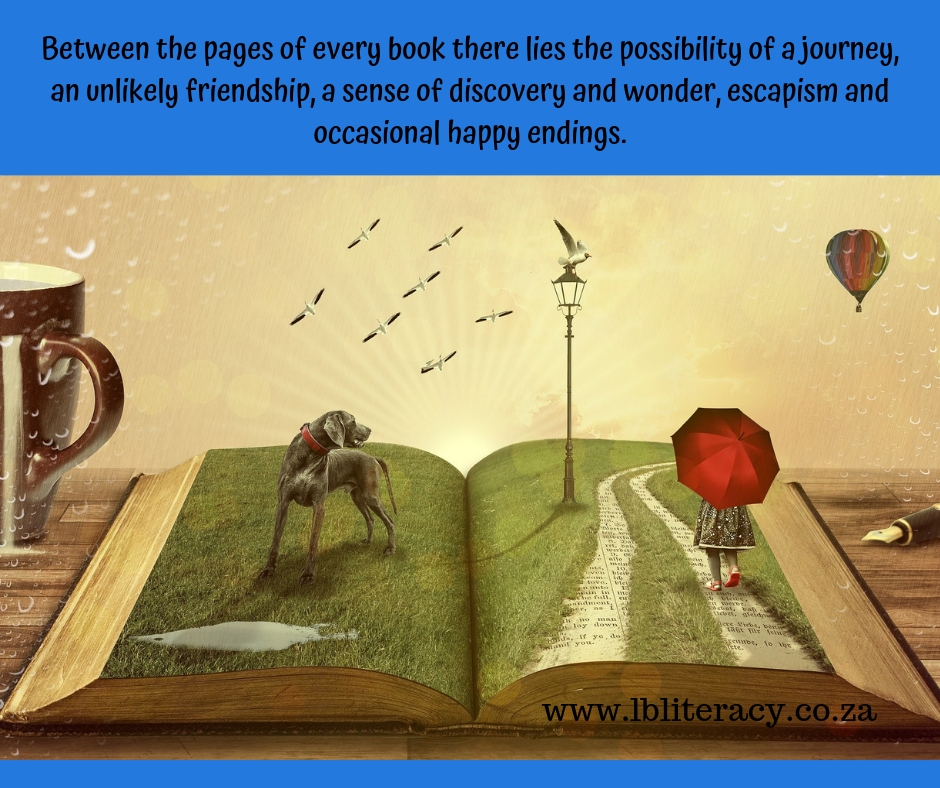 Between the pages of every book their lies the possibility of a journey, an unlikely friendship, a sense of discovery and wonder, escapism and occasional happy endings. www.LBLiteracy.co.za