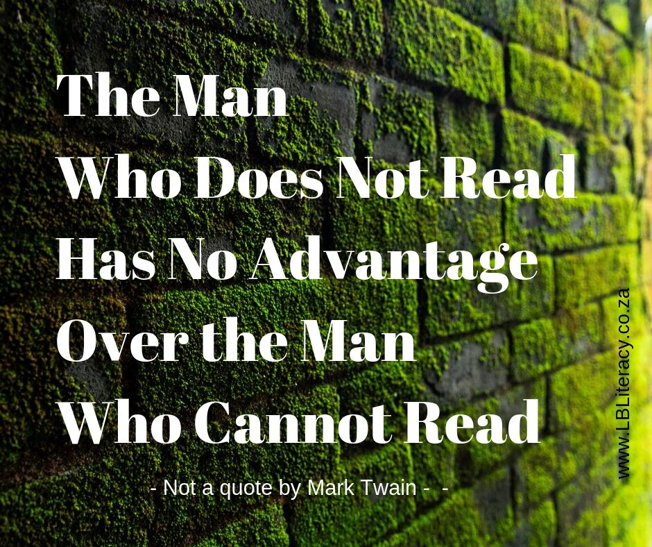 The Man Who Does Not Read Has No Advantage Over the Man Who Cannot Read. www.LBLiteracy.co.za