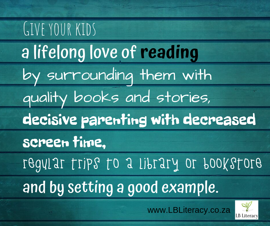 Give your kids a lifelong love of reading by surrounding the with quality books and stories, decisive parenting with decreased screen time, regular trips to the library or bookstore and by setting a good example. www.LBLiteracy.co.za