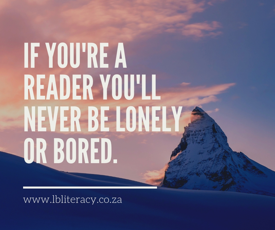 If you're a reader you'll never be lonely or bored. www.LBLiteracy.co.za