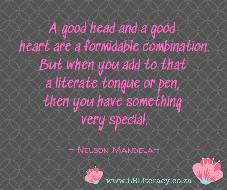 A good head and a good heart are a formidable combination.  But when you add to that a literate tongue or pen, then you have something very special. by Nelson Mandela www.LBLiteracy.co.za