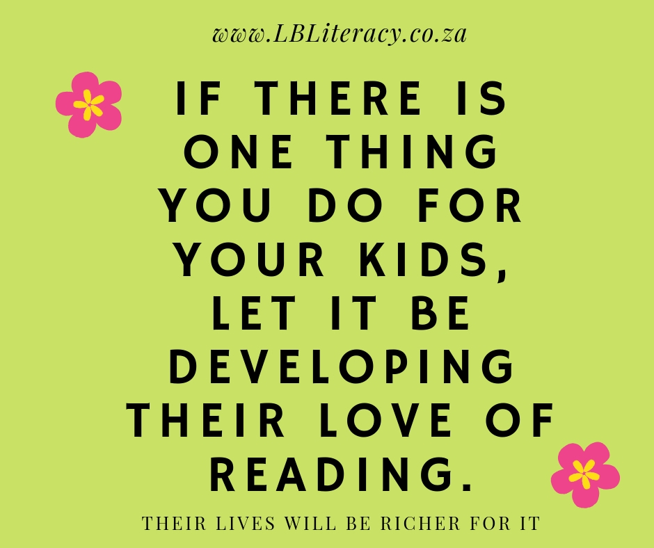 If there is one thing you do for your kids, let it be developing their love of reading. Their lives will be richer for it. www.LBLiteracy.co.za
