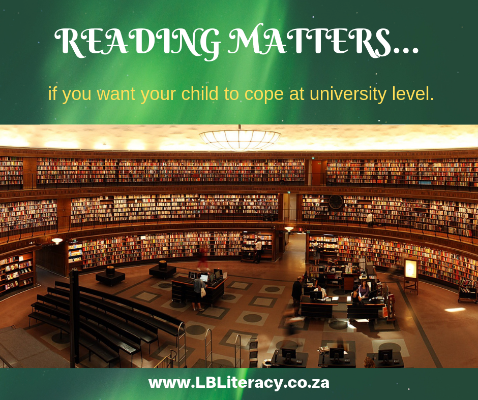 Reading matters if you want your child to cope at university level.  www.LBLiteracy.co.za