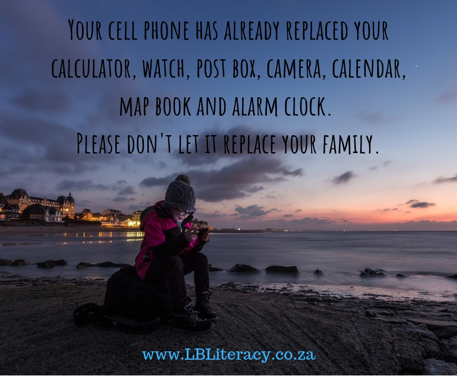 Your cell phone has already replaced your calculator, watch, post box, camera, calendar, map book and alarm clock. Please don't let it replace your family. www.LBLiteracy.co.za