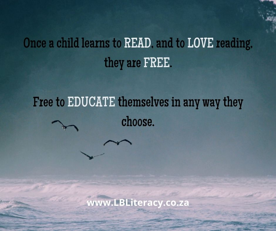 Once a child learns to READ, and to LOVE Reading, they are free. Free to EDUCATE themselves in any way they choose. www.LBLiteracy.co.za