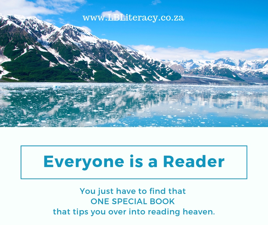 Everyone is a reader. You just have to find that ONE SPECIAL BOOk that tips you over into reading heaven. www.LBLiteracy.co.za