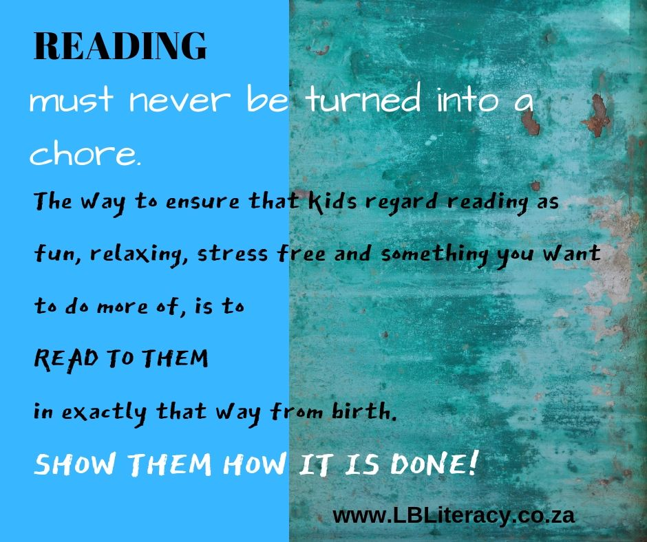 Reading must never be turned into a chore. The way to ensure that kids regard reading as fun, relaxing, stress free and something you want to do more of, is to READ TO THEM, in exactly that way from birth. Show them how it is done! www.LBLiteracy.co.za