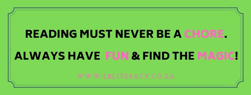 Reading must never be a chore. Always have fun & find the magic! www.LBLiteracy.co.za