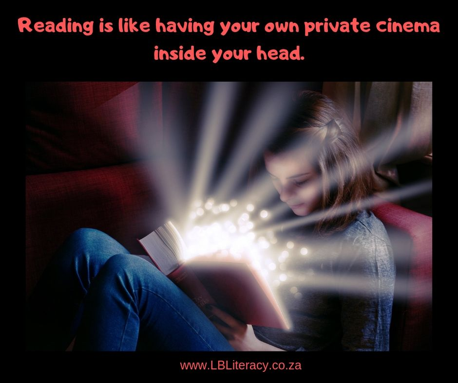 Reading is like having your own private cinema inside your head. www.LBLiteracy.co.za